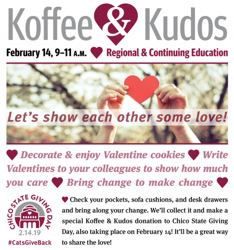 Join us on February 14, 9–11 a.m. at Regional & Continuing Education  Let's show each other some love!  Decorate & enjoy Valentine cookies, write Valentines to your colleagues to show how much you care, and bring change to make change.  Check your pockets, sofa cushions, and desk drawers and bring along your change. We'll collect it and make a special Koffee & Kudos donation to Chico State Giving Day, also taking place on February 14! It'll be a great way to share the love! #CatsGiveBack